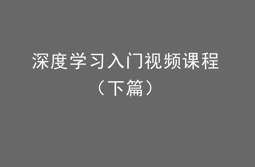 深度学习入门视频课程(下篇).png