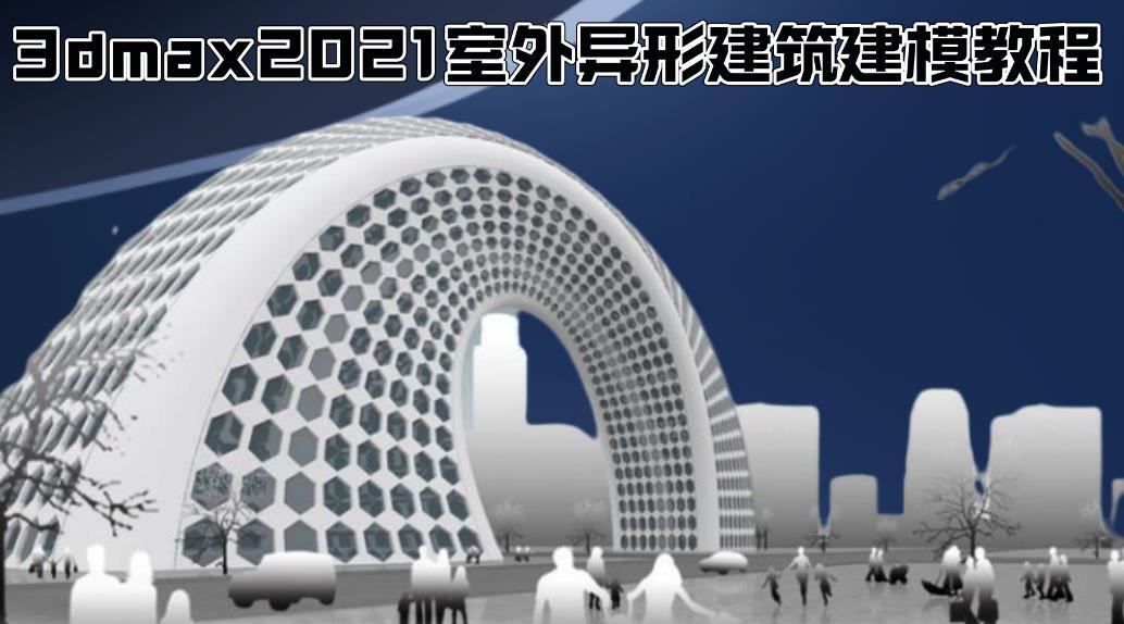 3dmax2021室外异形建筑建模教程